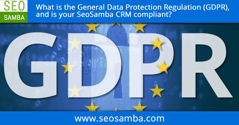 What is the General Data Protection Regulation (GDPR), and is your SeoSamba CRM compliant?